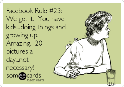Facebook Rule #23: We get it.  You have kids...doing things and growing up.  Amazing.  20 pictures a day...not necessary!