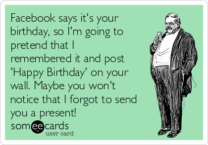 Facebook says it's your birthday, so I'm going to pretend that I remembered it and post 'Happy Birthday' on your wall. Maybe you won't notice that I forgot to send you a present!