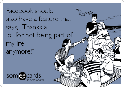 "Facebook should also have a feature that says, ""Thanks a lot for not being part of my life anymore!"""