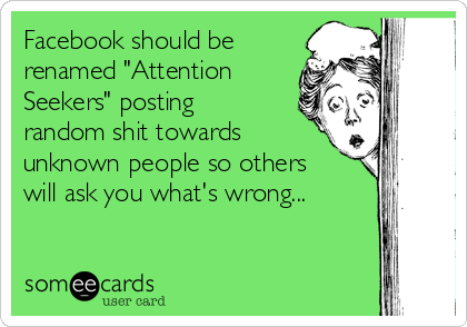 "Facebook should be renamed ""Attention Seekers"" posting random shit towards unknown people so others will ask you what's wrong..."