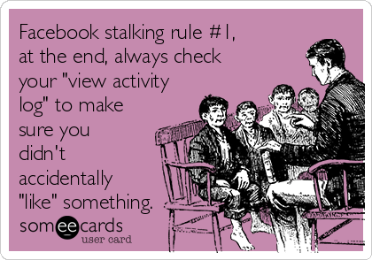"""Facebook stalking rule #1, at the end, always check your """"view activity log"""" to make sure you didn't accidentally  """"like"""" something."""