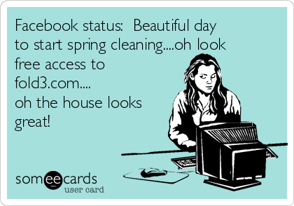 Facebook status:  Beautiful day to start spring cleaning....oh look free access to fold3.com.... oh the house looks great!