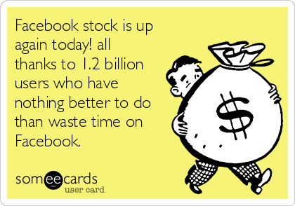 Facebook stock is up again today! all thanks to 1.2 billion users who have nothing better to do than waste time on Facebook.