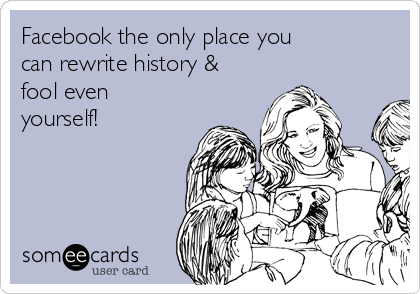 Facebook the only place you can rewrite history & fool even yourself!