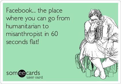 Facebook... the place where you can go from humanitarian to misanthropist in 60 seconds flat!
