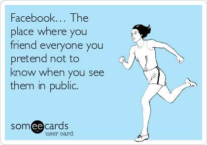 Facebook… The place where you friend everyone you pretend not to know when you see them in public.