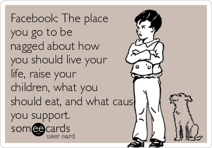 Facebook: The place you go to be nagged about how you should live your life, raise your children, what you should eat, and what causes you support.