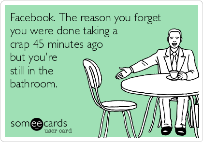 Facebook. The reason you forget you were done taking a crap 45 minutes ago but you're still in the bathroom.