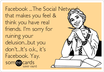 Facebook ...The Social Network that makes you feel & think you have real friends. I'm sorry for ruining your delusion...but you don't...It's o.k., it's Facebook. Yay.