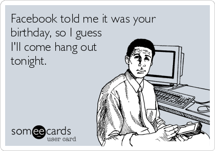 Facebook told me it was your birthday, so I guess I'll come hang out tonight.