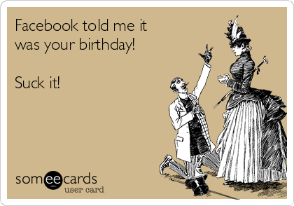Facebook told me it was your birthday!  Suck it!