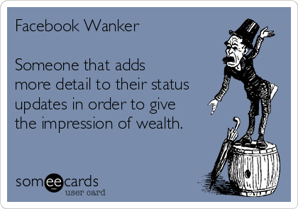 Facebook Wanker  Someone that adds more detail to their status updates in order to give the impression of wealth.