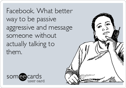Facebook. What better way to be passive aggressive and message someone without actually talking to them.