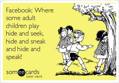 Facebook: Where some adult children play hide and seek, hide and sneak and hide and speak!