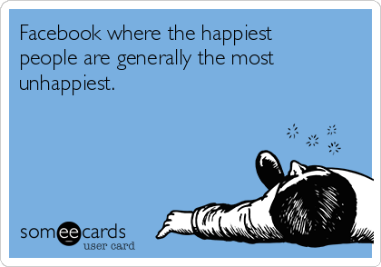 Facebook where the happiest people are generally the most unhappiest.