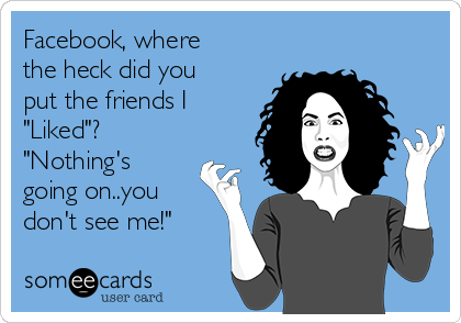 """Facebook, where the heck did you put the friends I """"Liked""""?  """"Nothing's going on..you don't see me!"""""""