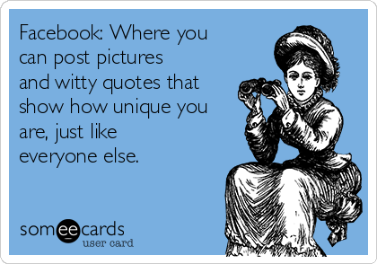 Facebook: Where you can post pictures and witty quotes that show how unique you are, just like everyone else.