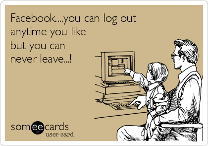 Facebook....you can log out anytime you like but you can never leave...!