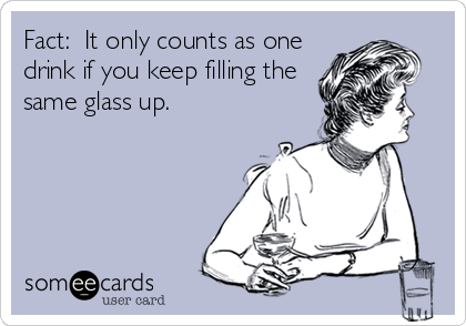 Fact:  It only counts as one drink if you keep filling the same glass up.