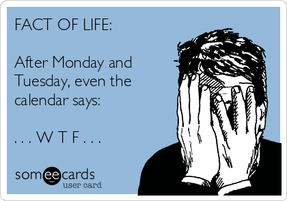 FACT OF LIFE:   After Monday and Tuesday, even the calendar says:  . . . W T F . . .
