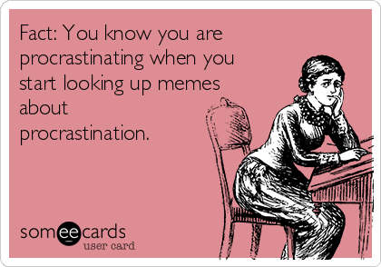 Fact: You know you are procrastinating when you start looking up memes about procrastination.