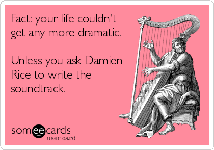 Fact: your life couldn't get any more dramatic.  Unless you ask Damien Rice to write the soundtrack.