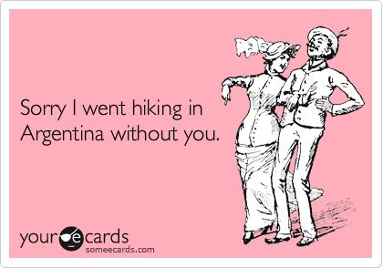 Sorry I went hiking in Argentina without you.