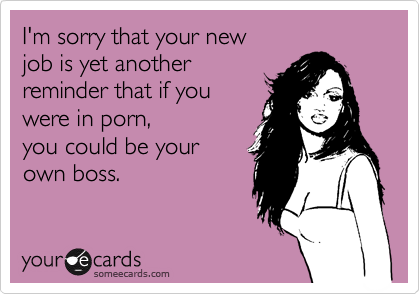 I'm sorry that your new job is yet another reminder that if you  were in porn, you could be your  own boss.