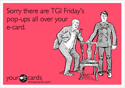 Sorry there are TGI Friday's pop-ups all over your e-card.