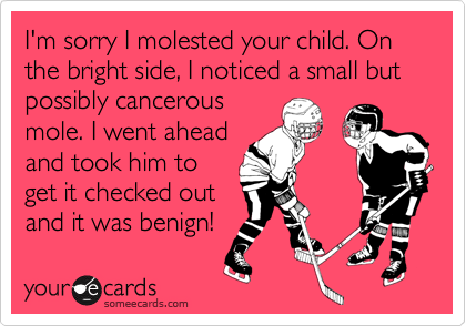I'm sorry I molested your child. On the bright side, I noticed a small but possibly cancerousmole. I went aheadand took him toget it checked outand it was benign!