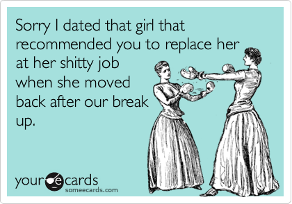 Sorry I dated that girl that recommended you to replace her