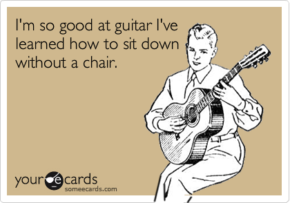 I'm so good at guitar I'velearned how to sit downwithout a chair.