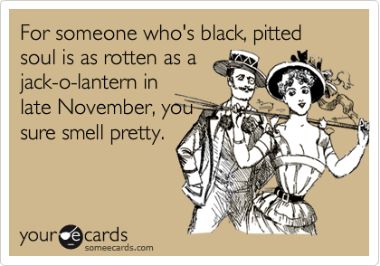 For someone who's black, pitted soul is as rotten as ajack-o-lantern inlate November, yousure smell pretty.