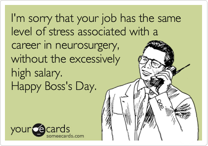 I'm sorry that your job has the same level of stress associated with a career in neurosurgery, without the excessively high salary. Happy Boss's Day.