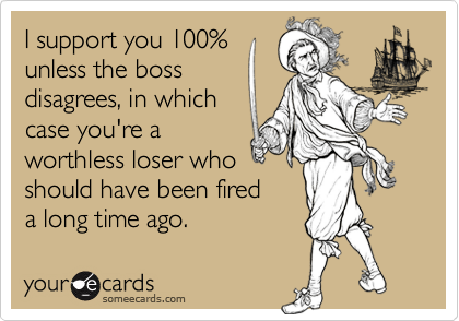 I support you 100%unless the boss disagrees, in which case you're aworthless loser whoshould have been fireda long time ago.