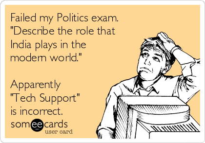 """Failed my Politics exam. """"Describe the role that India plays in the modern world.""""  Apparently """"Tech Support"""" is incorrect."""