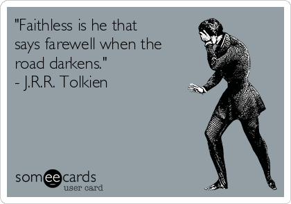 """""""Faithless is he that says farewell when the road darkens."""" - J.R.R. Tolkien"""