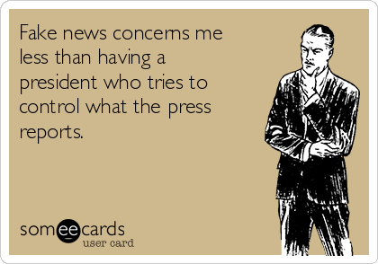 Fake news concerns me less than having a president who tries to control what the press reports.