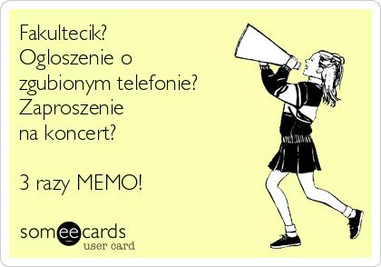 Fakultecik? Ogloszenie o zgubionym telefonie? Zaproszenie na koncert?   3 razy MEMO!
