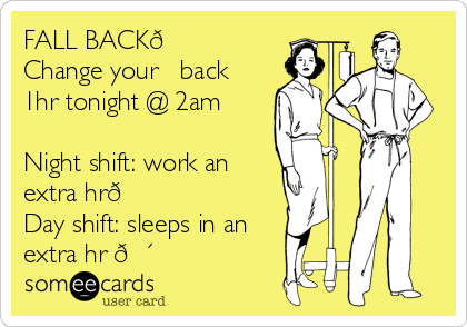 FALL BACK? Change your ⏰ back 1hr tonight @ 2am  Night shift: work an extra hr? Day shift: sleeps in an extra hr ?