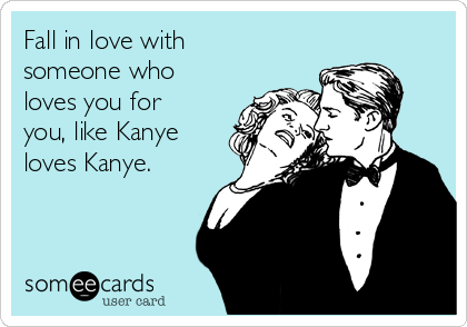 Fall in love with someone who loves you for you, like Kanye loves Kanye.