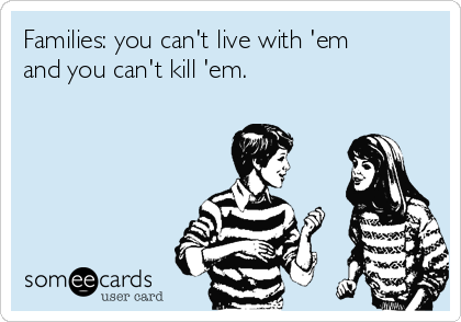 Families: you can't live with 'em and you can't kill 'em.