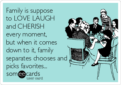 Family is suppose to LOVE LAUGH and CHERISH every moment, but when it comes down to it, family separates chooses and picks favorites...