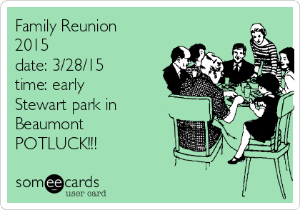 Family Reunion 2015 date: 3/28/15 time: early Stewart park in Beaumont  POTLUCK!!!