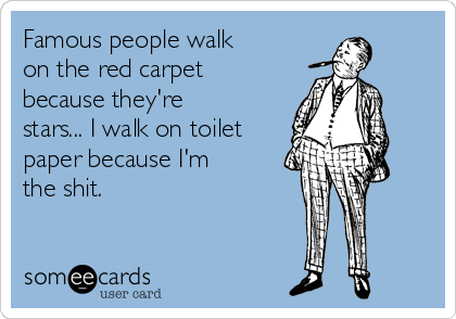 Famous people walk on the red carpet because they're stars... I walk on toilet paper because I'm the shit.