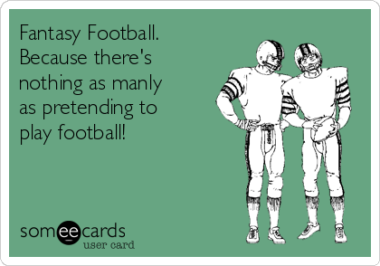 Fantasy Football. Because there's nothing as manly as pretending to play football!