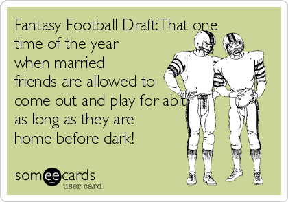 Fantasy Football Draft:That one time of the year when married friends are allowed to come out and play for abit, as long as they are home before dark!
