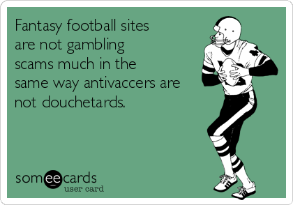 Fantasy football sites are not gambling scams much in the same way antivaccers are not douchetards.