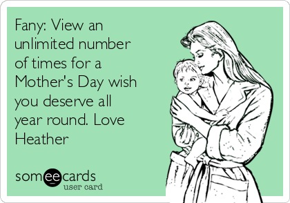 Fany: View an unlimited number of times for a Mother's Day wish you deserve all year round. Love Heather