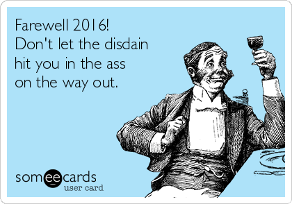 Farewell 2016! Don't let the disdain hit you in the ass on the way out.